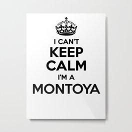 I cant keep calm I am a MONTOYA Metal Print