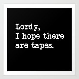 Lordy I hope there are tapes 2 Art Print