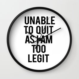 Unable to Quit as I am Too Legit Typography Print Wall Clock