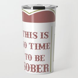 Beer Mug This is No Time to Be Sober Beer Lover Travel Mug