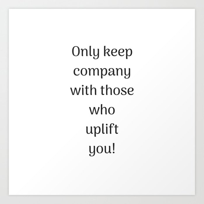 Empowering Quotes Only Keep Company With Those Who Uplift You Art Amazing Empowering Quotes