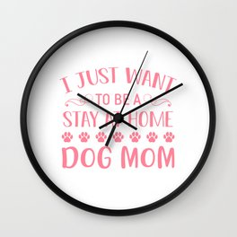 I Just Want To Be A Stay At Home Dog Mom pw Wall Clock