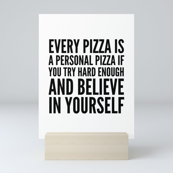 EVERY PIZZA IS A PERSONAL PIZZA IF YOU TRY HARD ENOUGH AND BELIEVE IN YOURSELF Mini Art Print