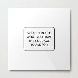 You get in life what you have the courage to ask for Metal Print