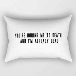 You're boring me to death and I'm already dead Rectangular Pillow