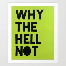 Why the hell not? Art Print