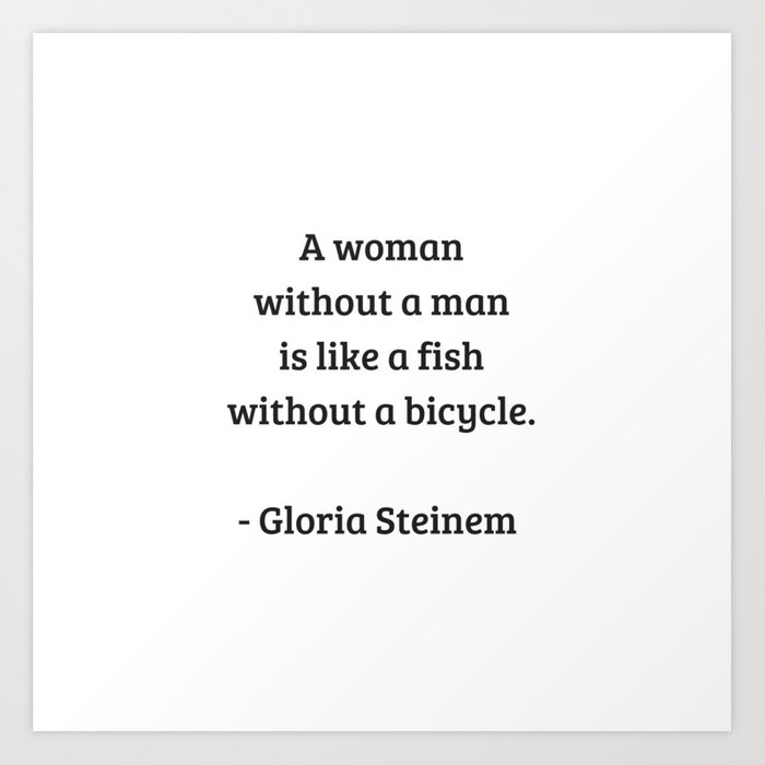eb1207093ae9 Gloria Steinem Feminist Quotes - A woman without a man is like a fish  without a bicycle Art Print