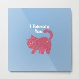 I Tolerate You Metal Print