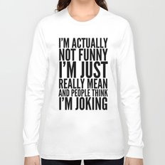 I'M ACTUALLY NOT FUNNY I'M JUST REALLY MEAN AND PEOPLE THINK I'M JOKING Long Sleeve T-shirt