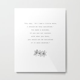 If you are not content with what you have, you would not be satisfied if it were doubled. Metal Print