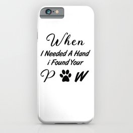 When I Needed A Hand I Found Your Paw iPhone Case