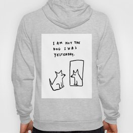 I am not the dog I was yesterday. Hoody