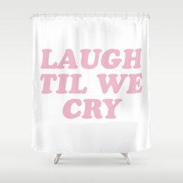 Laugh Til We Cry Shower Curtain