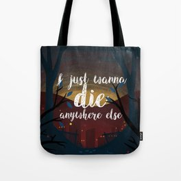 I just wanna die anywhere else Tote Bag