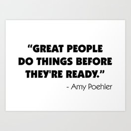 Great people do things before they're ready - Amy Poehler Art Print