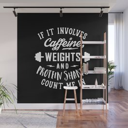If It Involves Caffeine, Weights And Protein Shakes, Count Me In v2 Wall Mural
