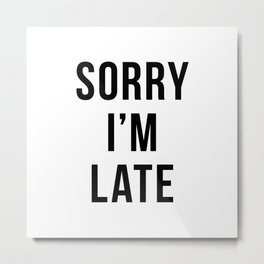 Sorry I'm Late Metal Print