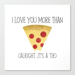 I Love You More Than Pizza (Alright... It's A Tie) Canvas Print