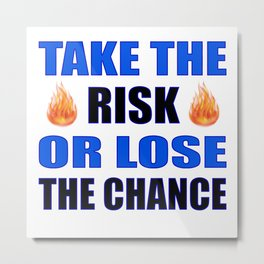 Take the Risk Or Lose The Chance Metal Print