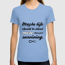 Maybe life should be about more than just surviving T-shirt