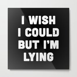 I wish I could but I'm lying. Metal Print