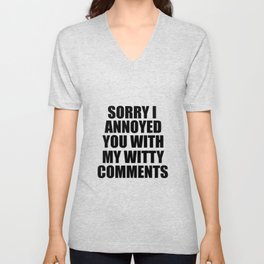 sorry i annoyed you with my witty comments funny quote Unisex V-Neck