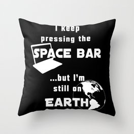 I keep pressing the space bar, but I'm still on earth. white Throw Pillow