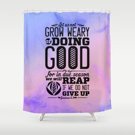 Grow weary of doing good for in due season we will reap if we do not give up-Galatians 6:9 Shower Curtain