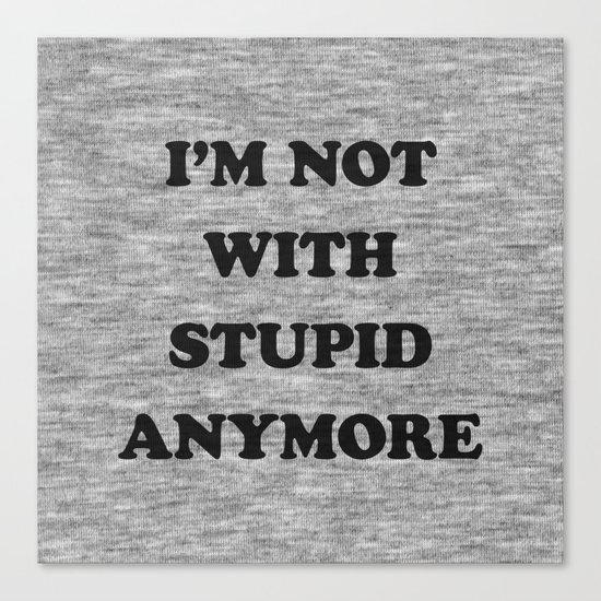 I'm Not With Stupid Anymore Canvas Print