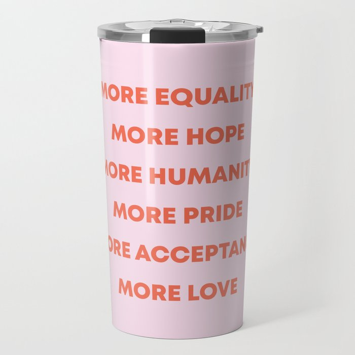 MORE EQUALITY, HOPE, HUMANITY, PRIDE, ACCEPTANCE, AND LOVE Travel Mug