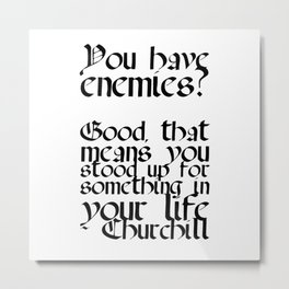 You have enemies?  Good, that means you stood up for something in your life - Churchill Metal Print