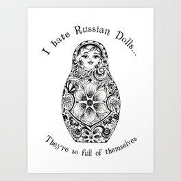 I hate Russian Dolls... They're so full of themselves Art Print