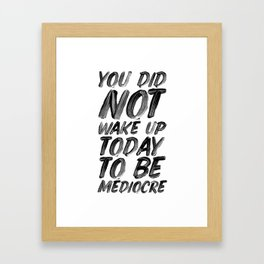 You Did Not Wake Up Today To Be Mediocre black and white typography poster for home decor bedroom Framed Art Print