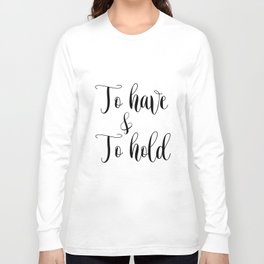 To HAVE and to HOLD // black and white printable // printable wall decor Long Sleeve T-shirt