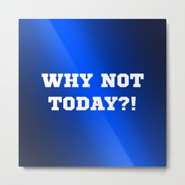 Why Not Today?! Metal Print