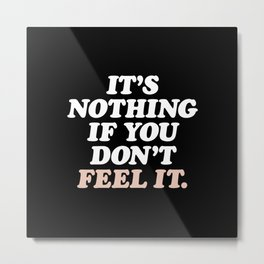 It's Nothing If You Don't Feel It Metal Print