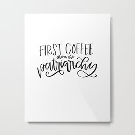 First Coffee. Then, the Patriarchy Metal Print