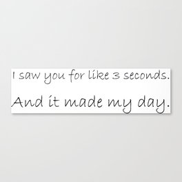 I saw you for like 3 seconds Canvas Print