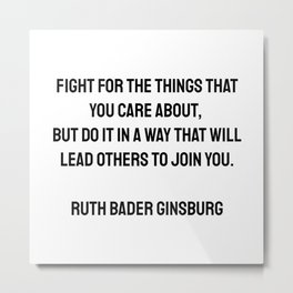 Fight for the things that you care about, but do it in a way that will lead others to join you. Ruth Bader Ginsburg quotes Metal Print