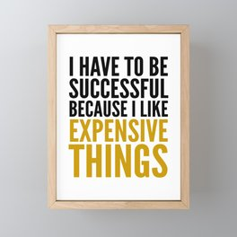 I HAVE TO BE SUCCESSFUL BECAUSE I LIKE EXPENSIVE THINGS Framed Mini Art Print