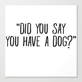 Did You Say You Have A Dog Canvas Print
