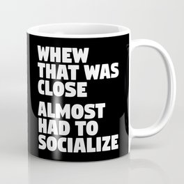 Whew That Was Close Almost Had To Socialize (Black & White) Coffee Mug