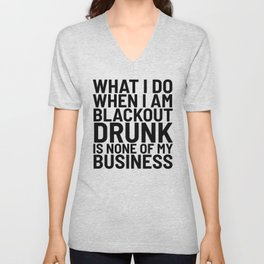 What I Do When I am Blackout Drunk is None of My Business Unisex V-Neck