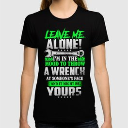 Leave me alone I'm in the mood to throw a wrench at someone's face and it might be yours T-shirt