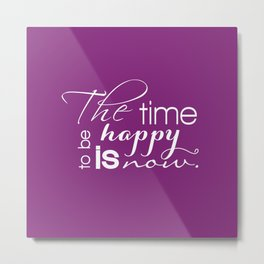 The Time to Be Happy is Now Typography Metal Print