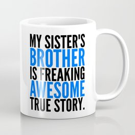MY SISTER'S BROTHER IS FREAKING AWESOME TRUE STORY Coffee Mug