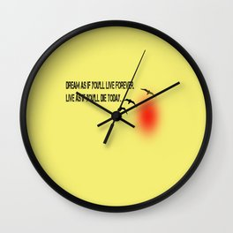 Dream as if you'll live forever. Live as if you'll die today. Wall Clock