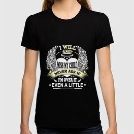I will always miss my child never ask if I am over it even  little mom t-shirts T-shirt
