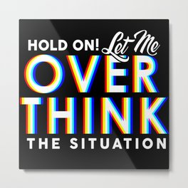 Hold On! Let Me Overthink the Situation Metal Print