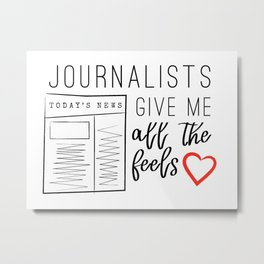 Journalists give me all the feels Metal Print
